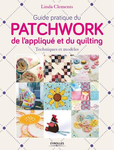 Guide pratique du patchwork, de l'appliqué et du quilting : techniques et modèles